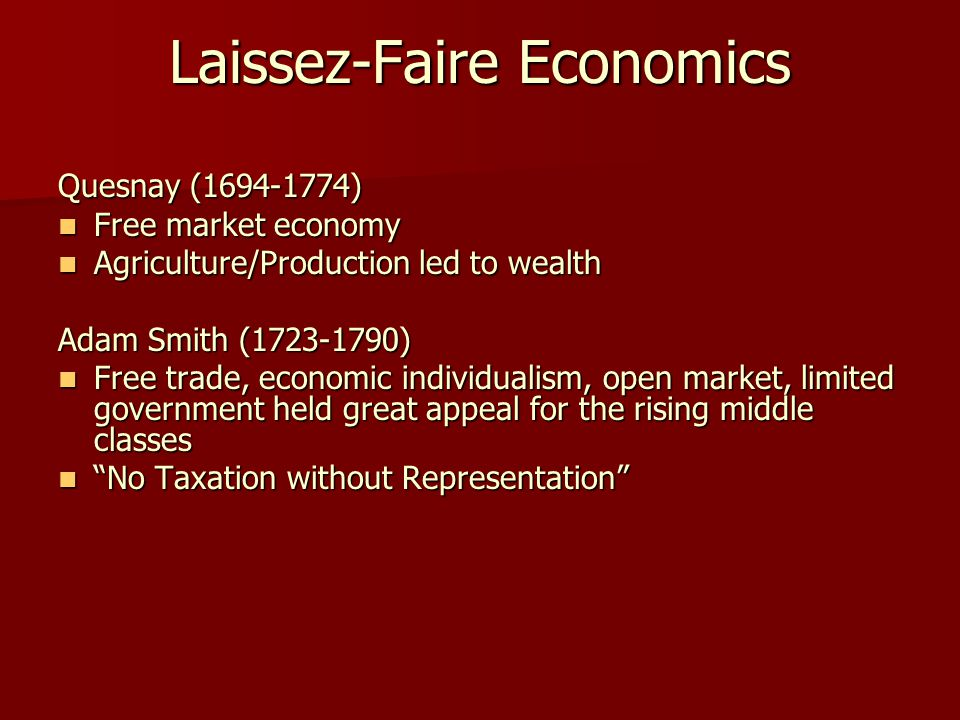 Laissez-Faire Economics Quesnay (1694-1774) Free market economy Free market economy Agriculture/Production led to wealth Agriculture/Production led to wealth Adam Smith (1723-1790) Free trade, economic individualism, open market, limited government held great appeal for the rising middle classes Free trade, economic individualism, open market, limited government held great appeal for the rising middle classes No Taxation without Representation No Taxation without Representation