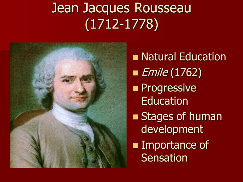Jean Jacques Rousseau (1712-1778) Jean Jacques Rousseau (1712-1778) Natural Education Natural Education Emile (1762) Emile (1762) Progressive Education Progressive Education Stages of human development Stages of human development Importance of Sensation Importance of Sensation