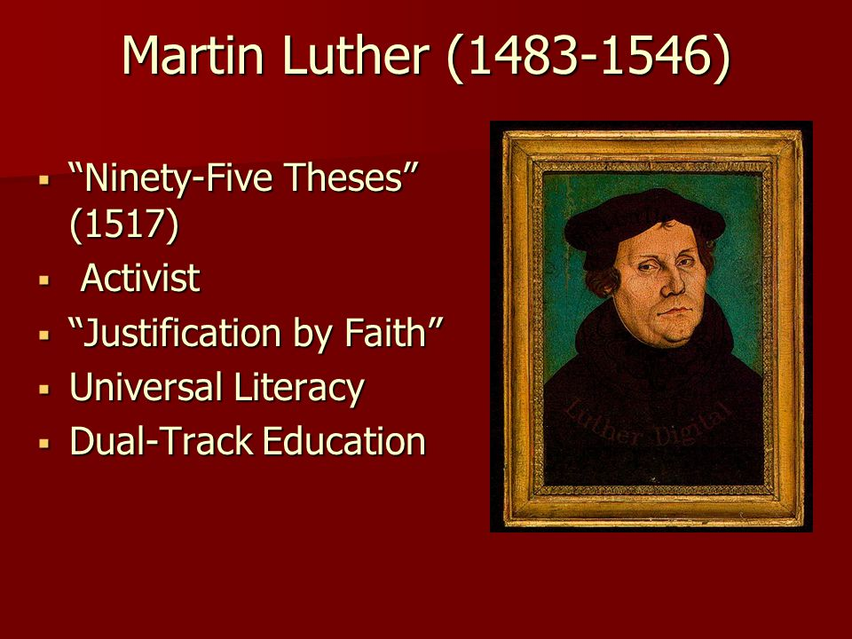 Martin Luther (1483-1546)  Ninety-Five Theses (1517)  Activist  Justification by Faith  Universal Literacy  Dual-Track Education
