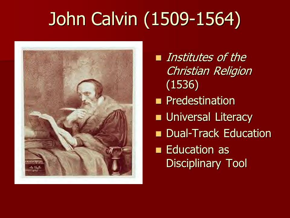 John Calvin (1509-1564) Institutes of the Christian Religion (1536) Institutes of the Christian Religion (1536) Predestination Predestination Universal Literacy Universal Literacy Dual-Track Education Dual-Track Education Education as Disciplinary Tool Education as Disciplinary Tool