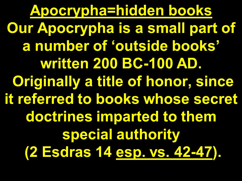 Apocrypha=hidden books Our Apocrypha is a small part of a number of 'outside books' written 200 BC-100 AD.