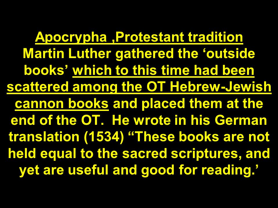 Apocrypha,Protestant tradition Martin Luther gathered the 'outside books' which to this time had been scattered among the OT Hebrew-Jewish cannon books and placed them at the end of the OT.