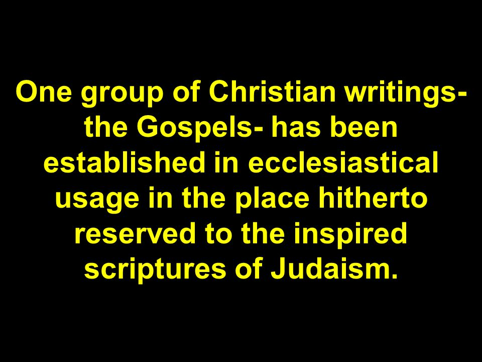 One group of Christian writings- the Gospels- has been established in ecclesiastical usage in the place hitherto reserved to the inspired scriptures of Judaism.