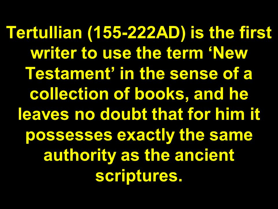 Tertullian (155-222AD) is the first writer to use the term 'New Testament' in the sense of a collection of books, and he leaves no doubt that for him it possesses exactly the same authority as the ancient scriptures.