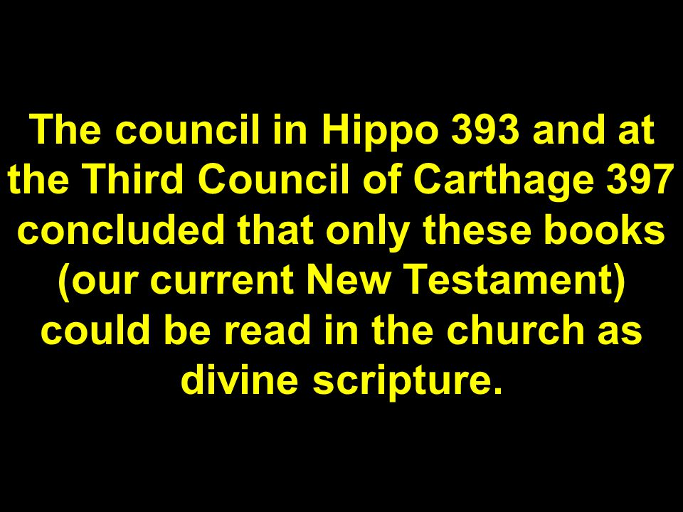 The council in Hippo 393 and at the Third Council of Carthage 397 concluded that only these books (our current New Testament) could be read in the church as divine scripture.