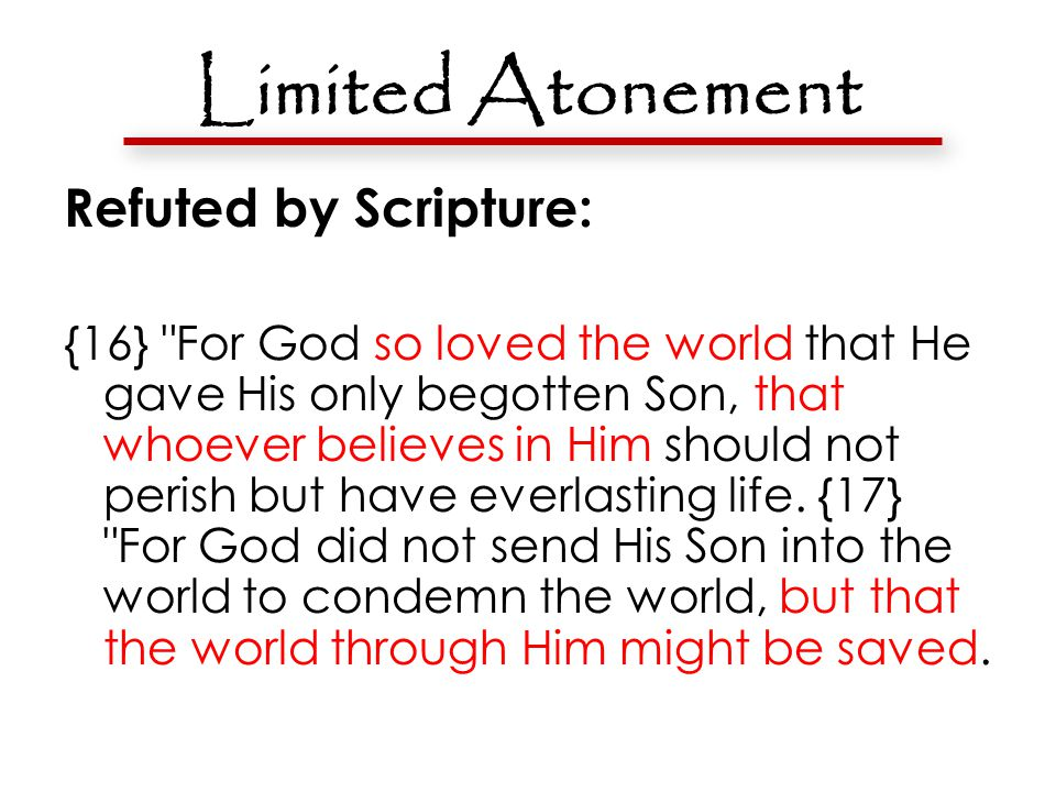 Limited Atonement Refuted by Scripture: {16} For God so loved the world that He gave His only begotten Son, that whoever believes in Him should not perish but have everlasting life.