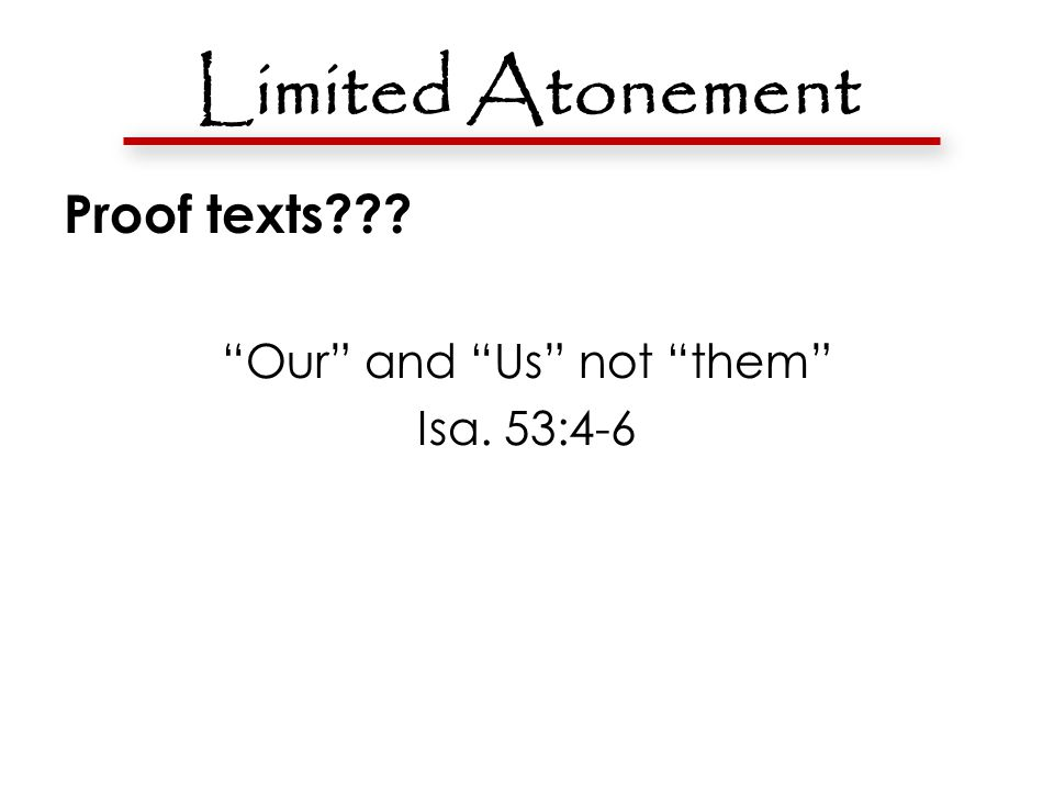 Limited Atonement Proof texts??? Our and Us not them Isa. 53:4-6 Titus 2:14 1 Cor. 5:7