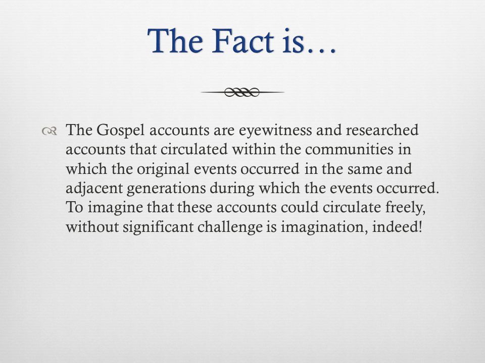  The Gospel accounts are eyewitness and researched accounts that circulated within the communities in which the original events occurred in the same and adjacent generations during which the events occurred.