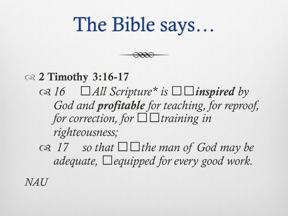  2 Timothy 3:16-17  16 All Scripture* is inspired by God and profitable for teaching, for reproof, for correction, for training in righteousness;  17 so that the man of God may be adequate, equipped for every good work.