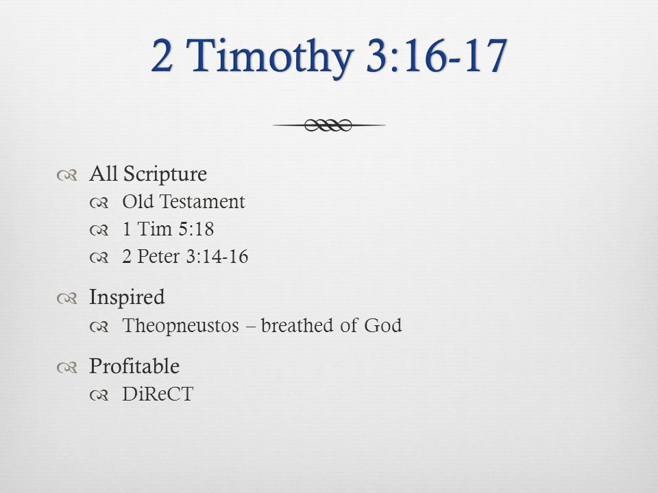  All Scripture  Old Testament  1 Tim 5:18  2 Peter 3:14-16  Inspired  Theopneustos – breathed of God  Profitable  DiReCT