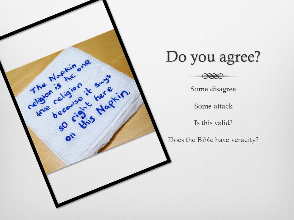 Do you agree Some disagree Some attack Is this valid Does the Bible have veracity