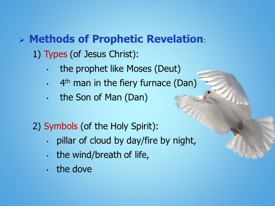  Methods of Prophetic Revelation : 1) Types (of Jesus Christ): the prophet like Moses (Deut) 4 th man in the fiery furnace (Dan) the Son of Man (Dan) 2) Symbols (of the Holy Spirit): pillar of cloud by day/fire by night, the wind/breath of life, the dove