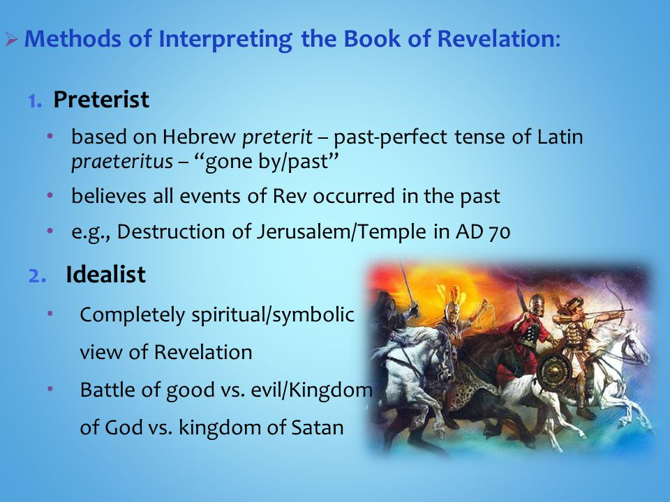  Methods of Interpreting the Book of Revelation: 1.Preterist based on Hebrew preterit – past-perfect tense of Latin praeteritus – gone by/past believes all events of Rev occurred in the past e.g., Destruction of Jerusalem/Temple in AD 70 2.Idealist  Completely spiritual/symbolic view of Revelation  Battle of good vs.