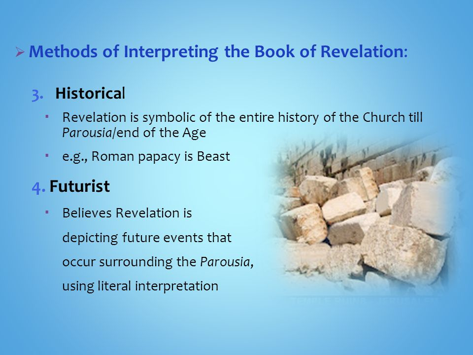  Methods of Interpreting the Book of Revelation: 3.Historical  Revelation is symbolic of the entire history of the Church till Parousia/end of the Age  e.g., Roman papacy is Beast 4.Futurist  Believes Revelation is depicting future events that occur surrounding the Parousia, using literal interpretation