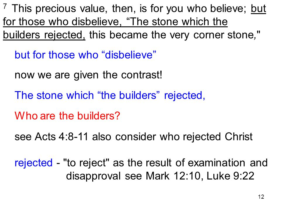 12 7 This precious value, then, is for you who believe; but for those who disbelieve, The stone which the builders rejected, this became the very corner stone, but for those who disbelieve now we are given the contrast.