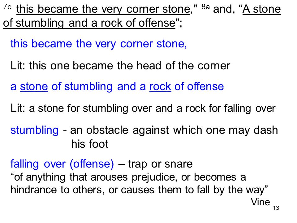 13 7c this became the very corner stone, 8a and, A stone of stumbling and a rock of offense ; this became the very corner stone, Lit: this one became the head of the corner a stone of stumbling and a rock of offense Lit: a stone for stumbling over and a rock for falling over stumbling - an obstacle against which one may dash his foot falling over (offense) – trap or snare of anything that arouses prejudice, or becomes a hindrance to others, or causes them to fall by the way Vine