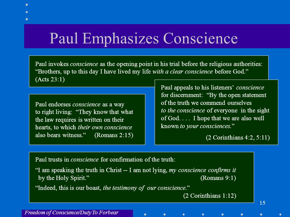 15 Paul Emphasizes Conscience Paul invokes conscience as the opening point in his trial before the religious authorities: Brothers, up to this day I have lived my life with a clear conscience before God. (Acts 23:1) Paul appeals to his listeners' conscience for discernment: By the open statement of the truth we commend ourselves to the conscience of everyone in the sight of God....
