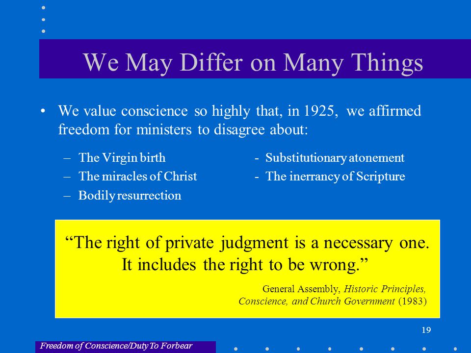 19 We May Differ on Many Things We value conscience so highly that, in 1925, we affirmed freedom for ministers to disagree about: –The Virgin birth - Substitutionary atonement –The miracles of Christ - The inerrancy of Scripture –Bodily resurrection The right of private judgment is a necessary one.