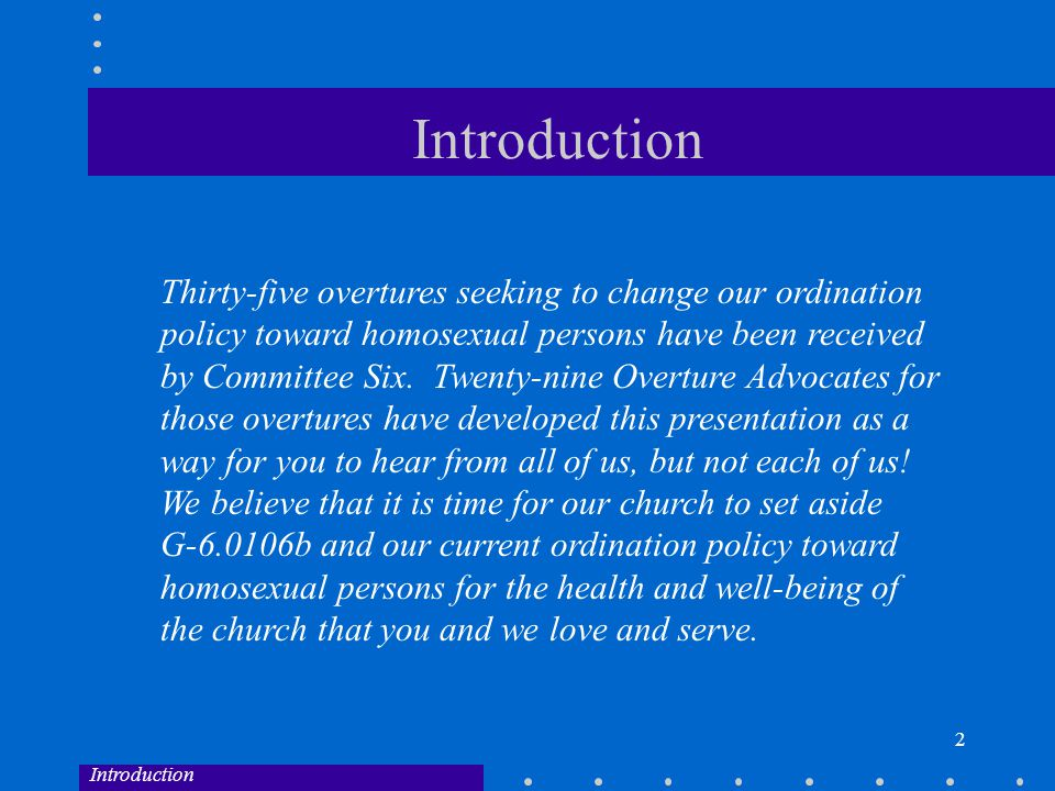 2 Introduction Thirty-five overtures seeking to change our ordination policy toward homosexual persons have been received by Committee Six.