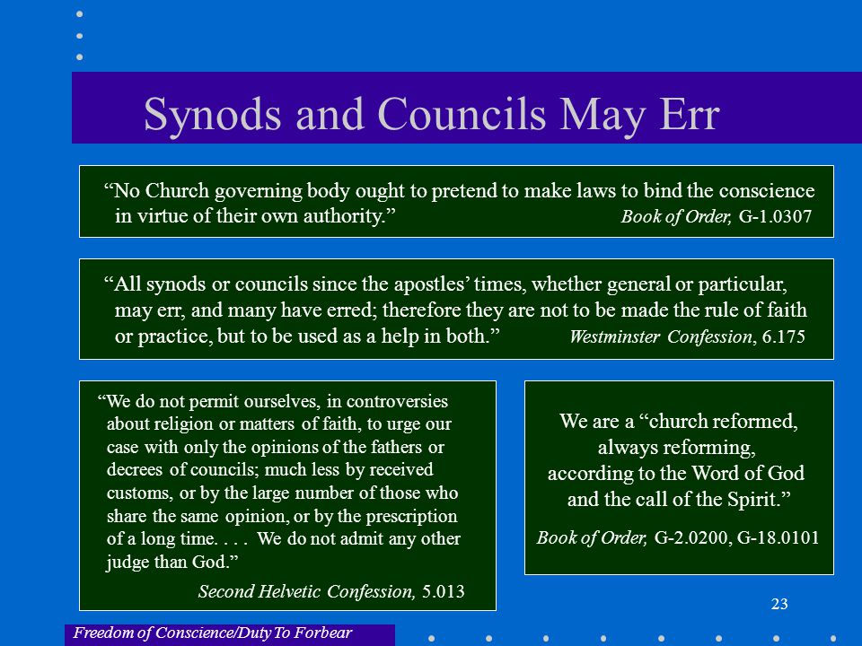 23 Synods and Councils May Err All synods or councils since the apostles' times, whether general or particular, may err, and many have erred; therefore they are not to be made the rule of faith or practice, but to be used as a help in both. Westminster Confession, 6.175 No Church governing body ought to pretend to make laws to bind the conscience in virtue of their own authority. Book of Order, G-1.0307 Freedom of Conscience/Duty To Forbear We are a church reformed, always reforming, according to the Word of God and the call of the Spirit. Book of Order, G-2.0200, G-18.0101 We do not permit ourselves, in controversies about religion or matters of faith, to urge our case with only the opinions of the fathers or decrees of councils; much less by received customs, or by the large number of those who share the same opinion, or by the prescription of a long time....