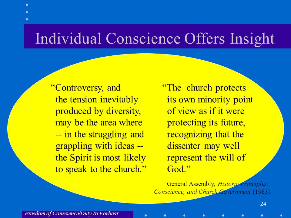 24 Individual Conscience Offers Insight Controversy, and The church protects the tension inevitably its own minority point produced by diversity,of view as if it were may be the area where protecting its future, -- in the struggling andrecognizing that the grappling with ideas -- dissenter may well the Spirit is most likely represent the will of to speak to the church. God. General Assembly, Historic Principles, Conscience, and Church Government (1983) Freedom of Conscience/Duty To Forbear