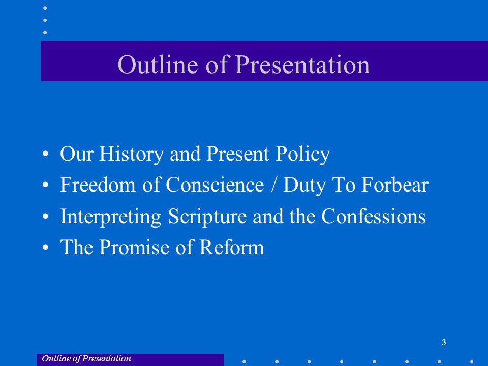 3 Outline of Presentation Our History and Present Policy Freedom of Conscience / Duty To Forbear Interpreting Scripture and the Confessions The Promise of Reform Outline of Presentation