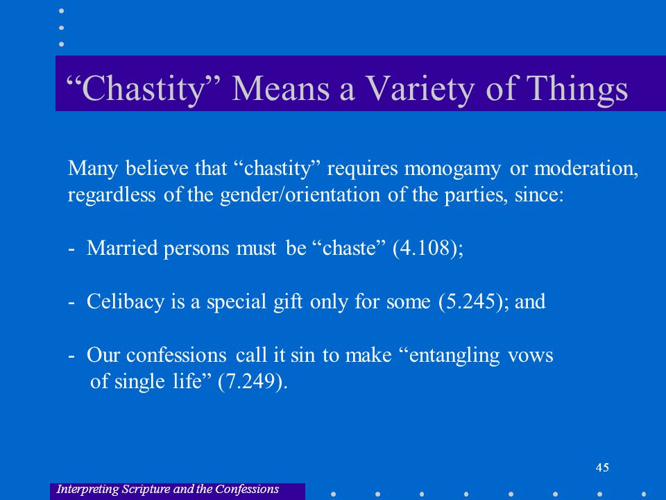 45 Chastity Means a Variety of Things Many believe that chastity requires monogamy or moderation, regardless of the gender/orientation of the parties, since: - Married persons must be chaste (4.108); - Celibacy is a special gift only for some (5.245); and - Our confessions call it sin to make entangling vows of single life (7.249).