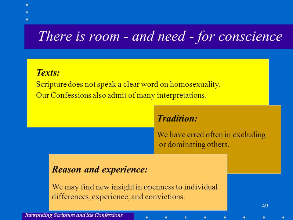 49 There is room - and need - for conscience Interpreting Scripture and the Confessions Texts: Scripture does not speak a clear word on homosexuality.