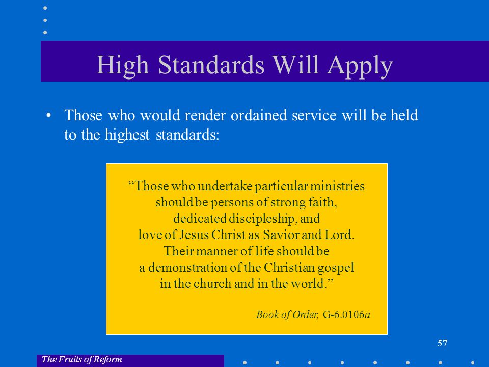 57 High Standards Will Apply Those who would render ordained service will be held to the highest standards: Those who undertake particular ministries should be persons of strong faith, dedicated discipleship, and love of Jesus Christ as Savior and Lord.