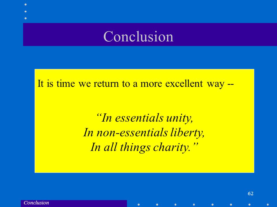 62 Conclusion In essentials unity, In non-essentials liberty, In all things charity. Conclusion It is time we return to a more excellent way --