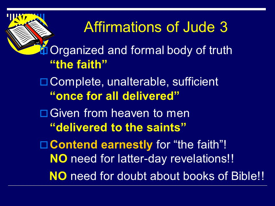 Affirmations of Jude 3  Organized and formal body of truth the faith  Complete, unalterable, sufficient once for all delivered  Given from heaven to men delivered to the saints  Contend earnestly for the faith .