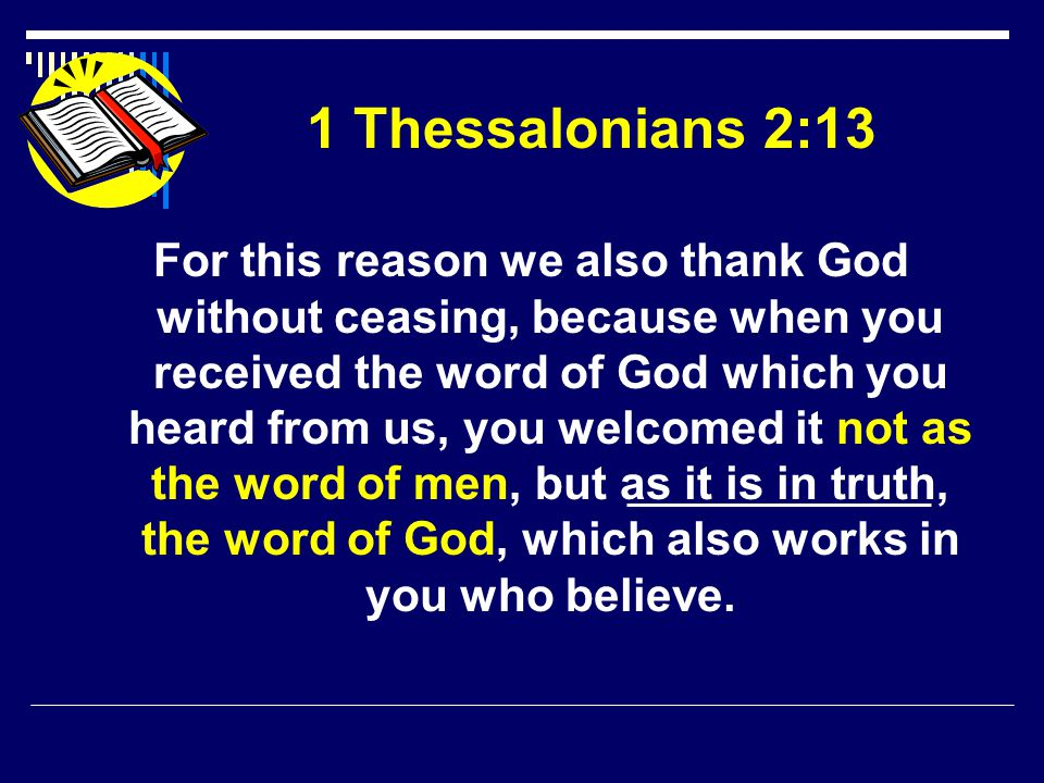 1 Thessalonians 2:13 For this reason we also thank God without ceasing, because when you received the word of God which you heard from us, you welcomed it not as the word of men, but as it is in truth, the word of God, which also works in you who believe.