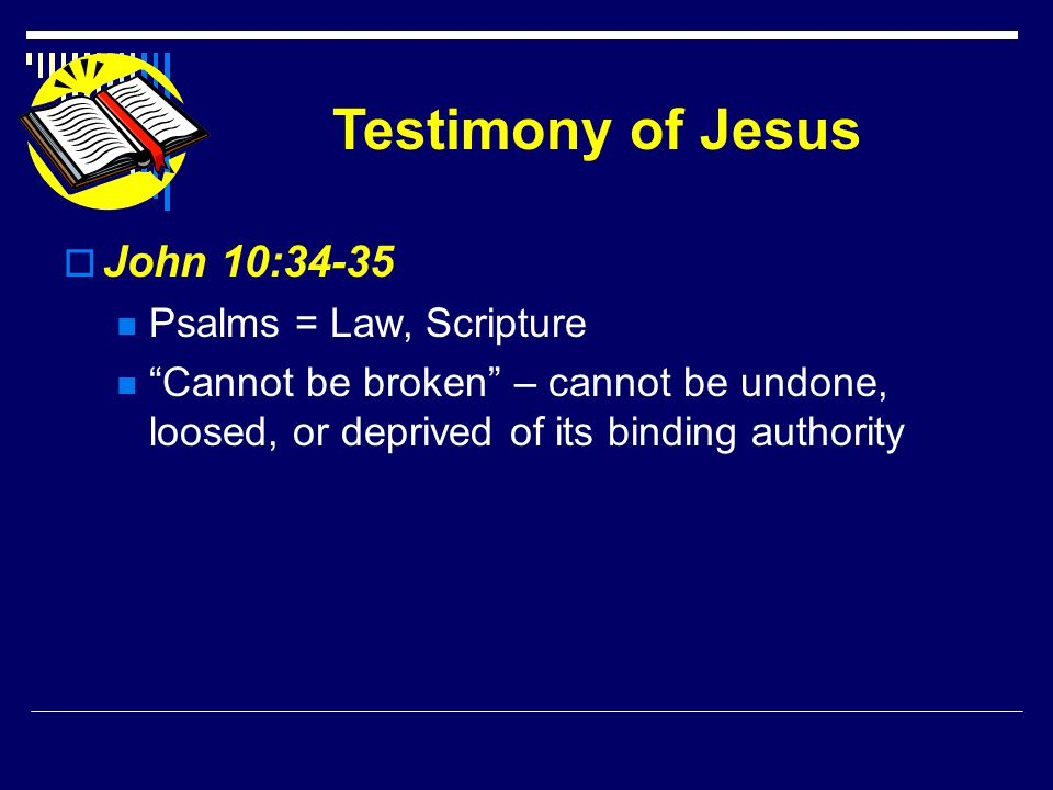 Testimony of Jesus  John 10:34-35 Psalms = Law, Scripture Cannot be broken – cannot be undone, loosed, or deprived of its binding authority