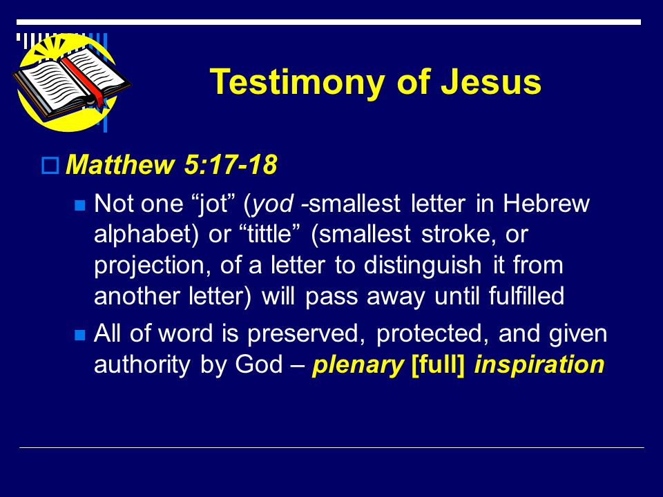Testimony of Jesus  Matthew 5:17-18 Not one jot (yod -smallest letter in Hebrew alphabet) or tittle (smallest stroke, or projection, of a letter to distinguish it from another letter) will pass away until fulfilled All of word is preserved, protected, and given authority by God – plenary [full] inspiration