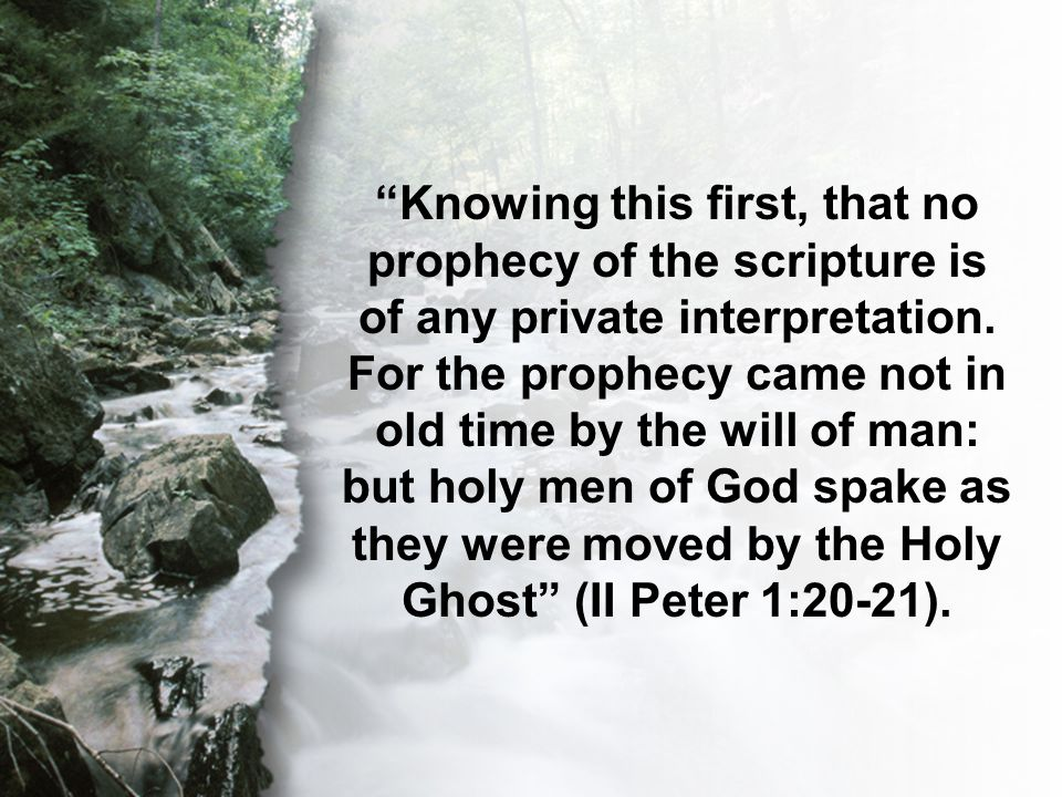 II Peter 1:20-21 Knowing this first, that no prophecy of the scripture is of any private interpretation.
