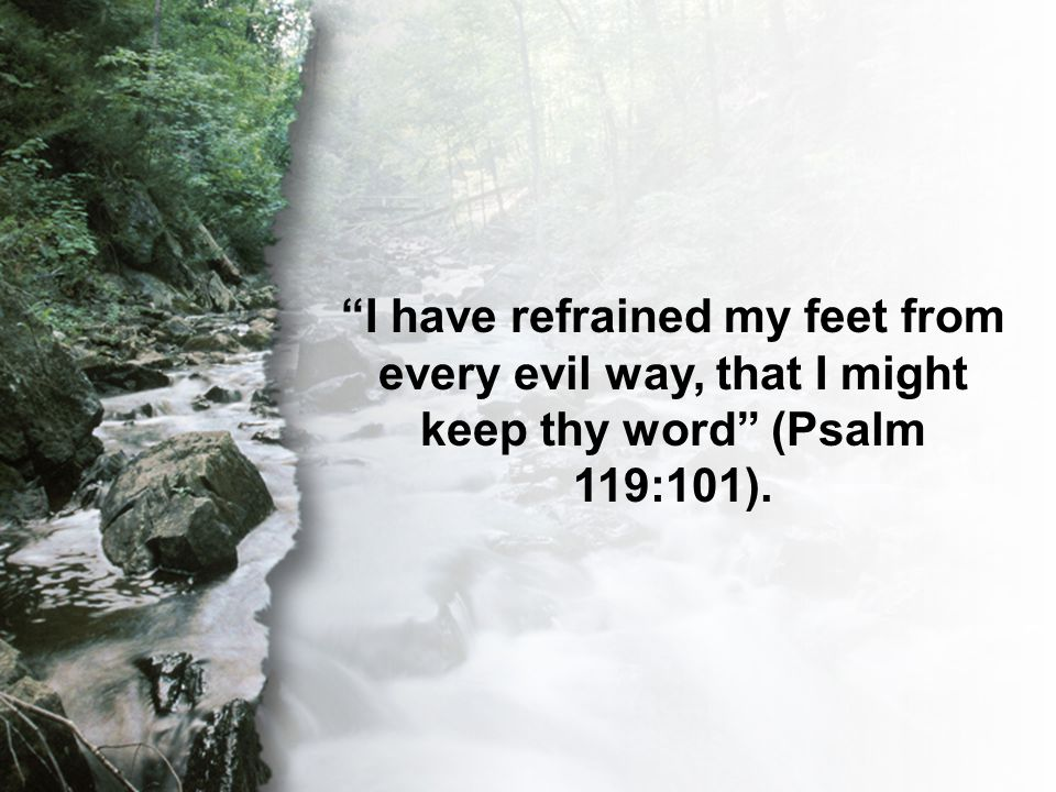 Psalm 119:101 I have refrained my feet from every evil way, that I might keep thy word (Psalm 119:101).