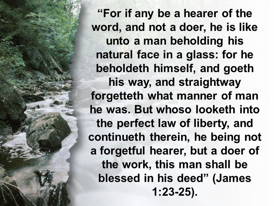 James 1:23-25 For if any be a hearer of the word, and not a doer, he is like unto a man beholding his natural face in a glass: for he beholdeth himself, and goeth his way, and straightway forgetteth what manner of man he was.