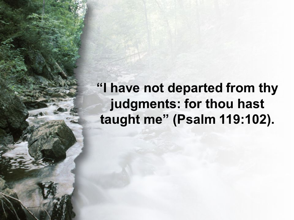Psalm 119:102 I have not departed from thy judgments: for thou hast taught me (Psalm 119:102).