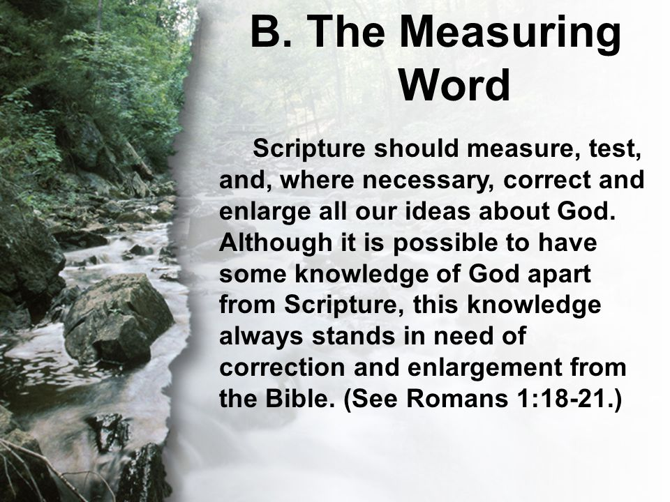 B. The Measuring Word Scripture should measure, test, and, where necessary, correct and enlarge all our ideas about God. Although it is possible to ha