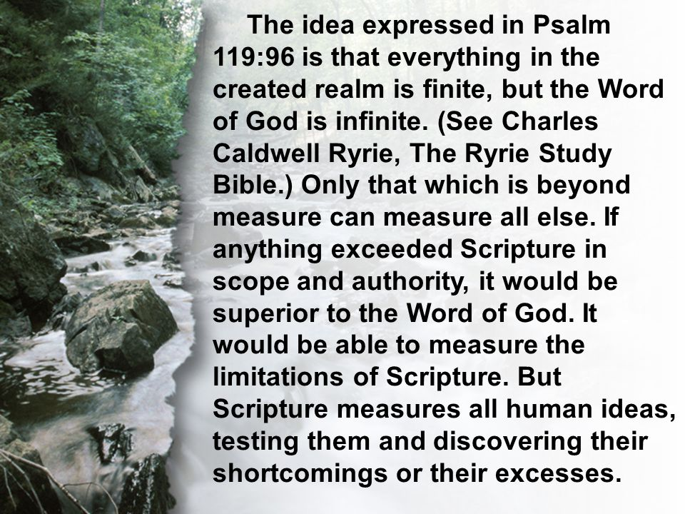 C. The Transcendent Word The idea expressed in Psalm 119:96 is that everything in the created realm is finite, but the Word of God is infinite. (See C