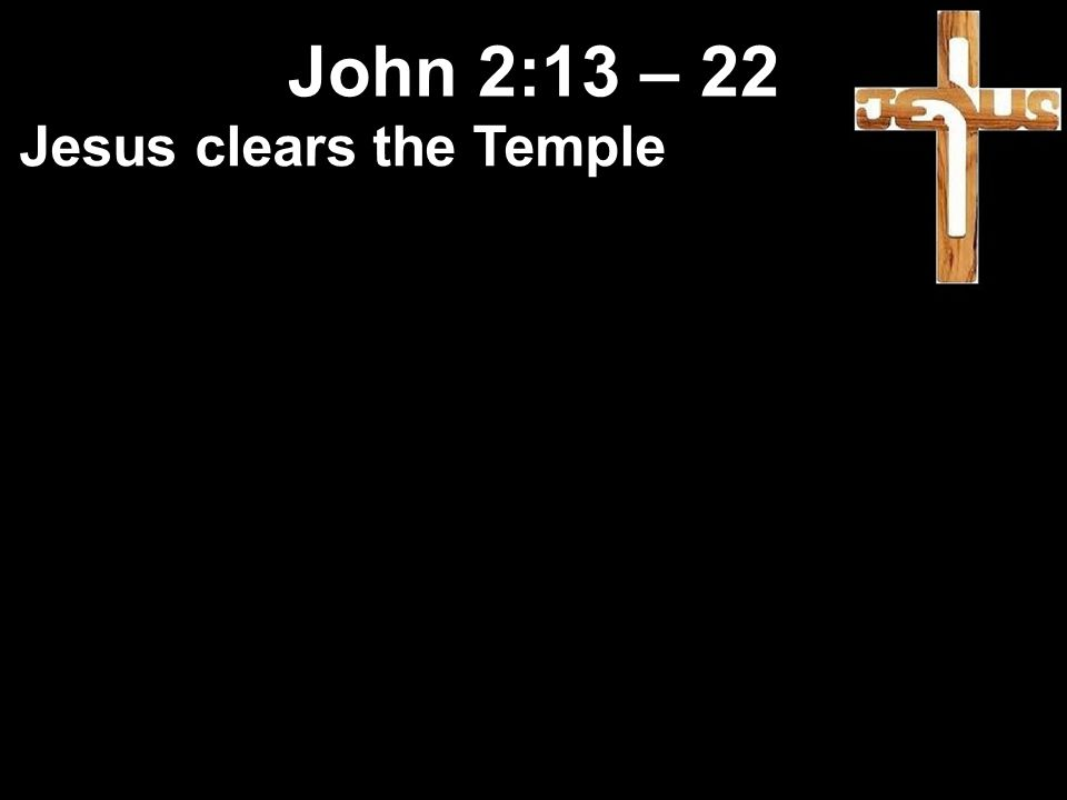Jesus clears the Temple John 2:13 – 22