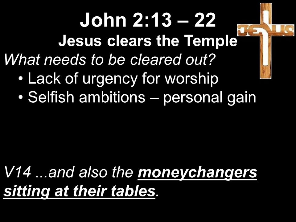 Jesus clears the Temple What needs to be cleared out.