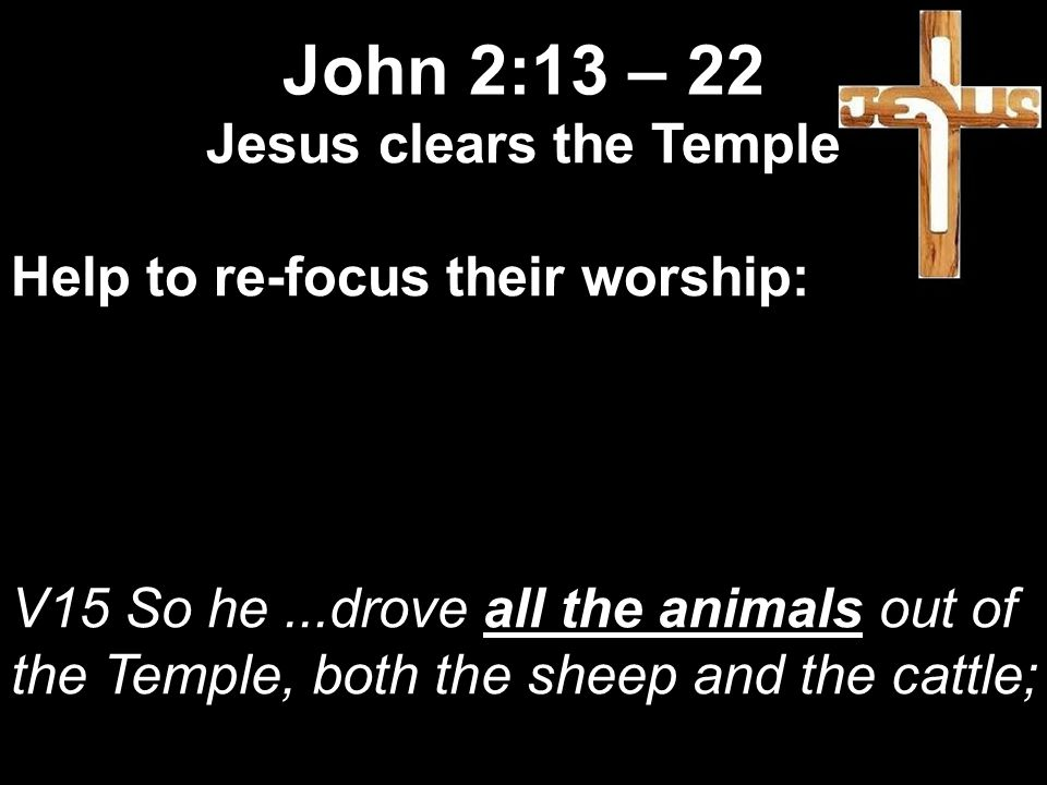 Jesus clears the Temple Help to re-focus their worship: V15 So he...drove all the animals out of the Temple, both the sheep and the cattle; John 2:13 – 22