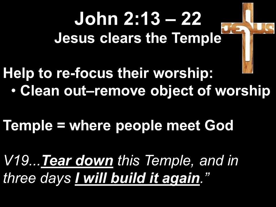 Jesus clears the Temple Help to re-focus their worship: Clean out–remove object of worship Temple = where people meet God V19...Tear down this Temple, and in three days I will build it again. John 2:13 – 22