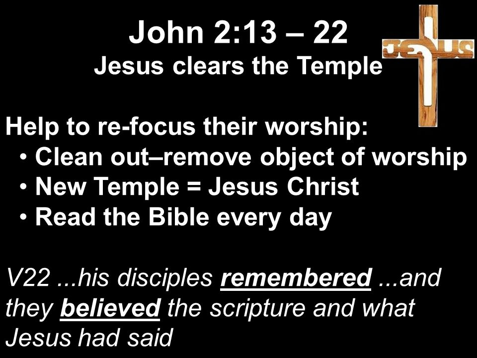 Jesus clears the Temple Help to re-focus their worship: Clean out–remove object of worship New Temple = Jesus Christ Read the Bible every day V22...his disciples remembered...and they believed the scripture and what Jesus had said John 2:13 – 22