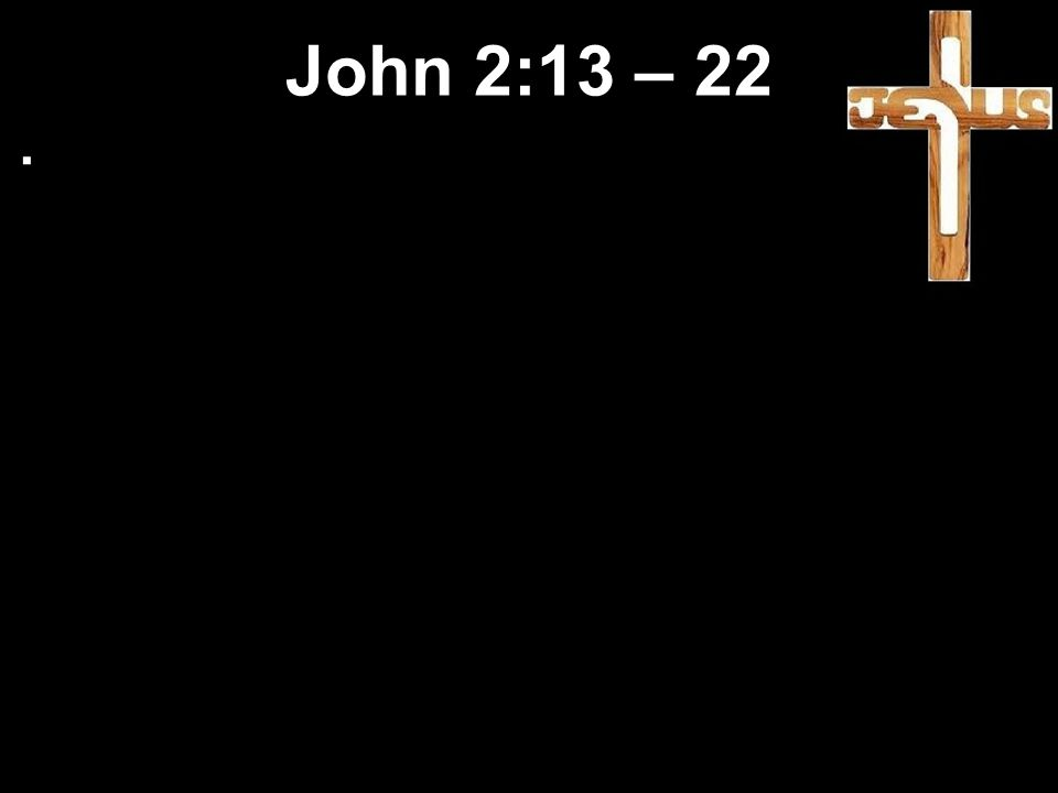 Jesus clears the Temple What needs to be cleared out? John 2:13 – 22
