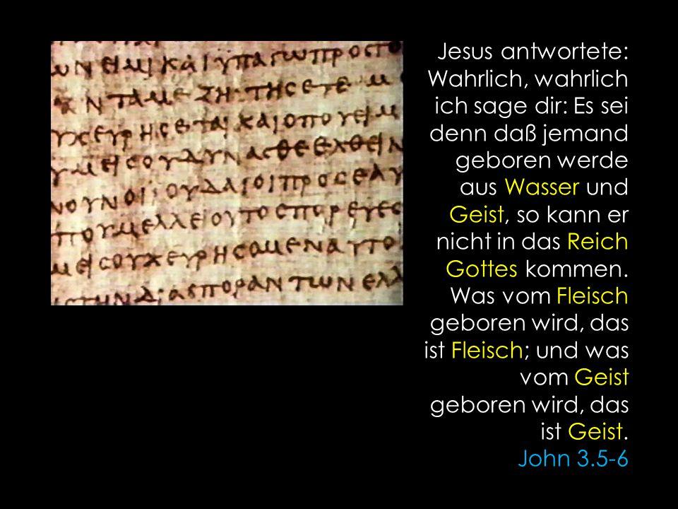 Jesus antwortete: Wahrlich, wahrlich ich sage dir: Es sei denn daß jemand geboren werde aus Wasser und Geist, so kann er nicht in das Reich Gottes kommen.