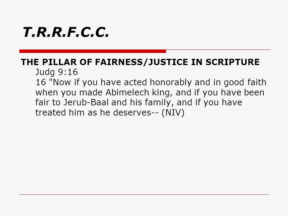 THE PILLAR OF FAIRNESS/JUSTICE IN SCRIPTURE Judg 9:16 16 Now if you have acted honorably and in good faith when you made Abimelech king, and if you have been fair to Jerub-Baal and his family, and if you have treated him as he deserves-- (NIV) T.R.R.F.C.C.