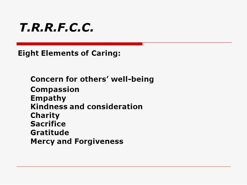 Eight Elements of Caring: Concern for others' well-being Compassion Empathy Kindness and consideration Charity Sacrifice Gratitude Mercy and Forgiveness T.R.R.F.C.C.