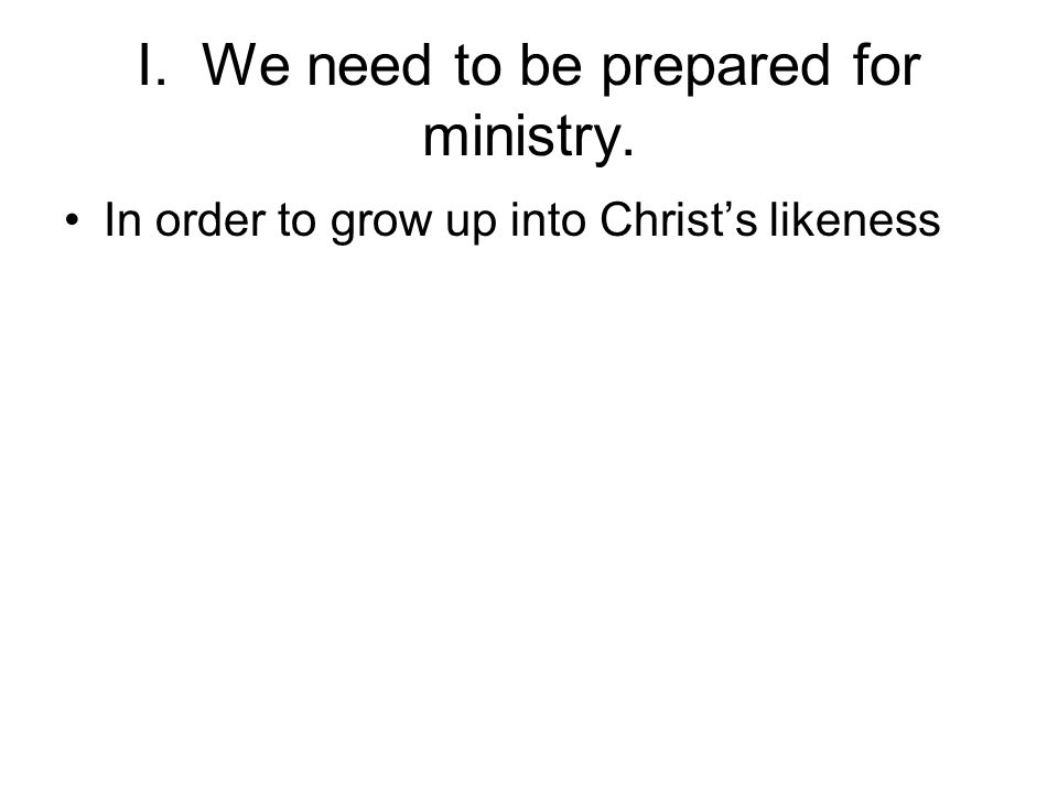I. We need to be prepared for ministry. In order to grow up into Christ's likeness